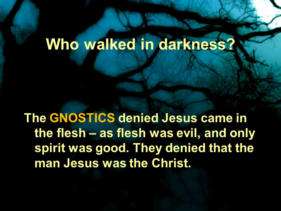 Who walked in darkness.