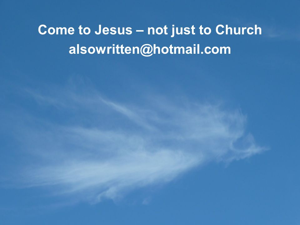 Come to Jesus – not just to Church alsowritten@hotmail.com
