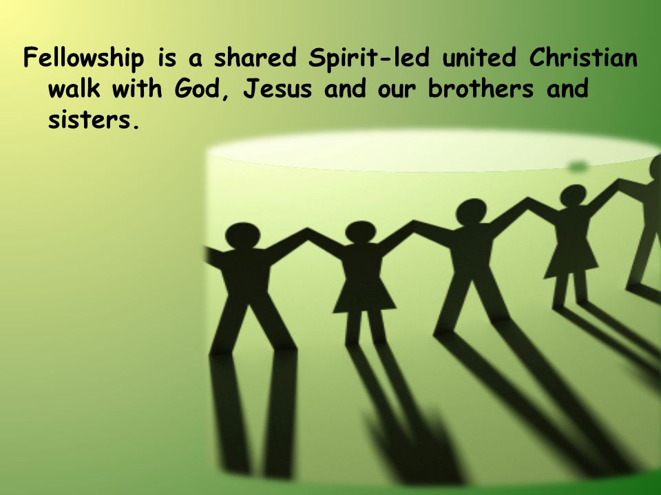 Fellowship is a shared Spirit-led united Christian walk with God, Jesus and our brothers and sisters.