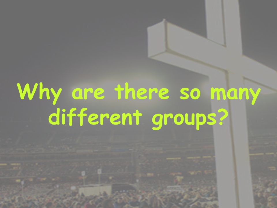 Why are there so many different groups?