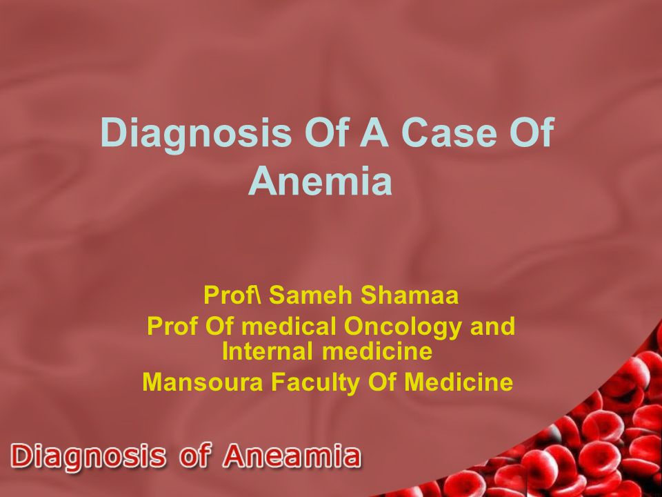 Diagnosis Of A Case Of Anemia Prof\ Sameh Shamaa Prof Of medical Oncology and Internal medicine Mansoura Faculty Of Medicine