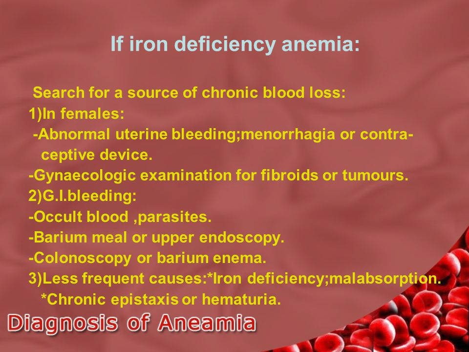 If iron deficiency anemia: Search for a source of chronic blood loss: 1)In females: -Abnormal uterine bleeding;menorrhagia or contra- ceptive device.