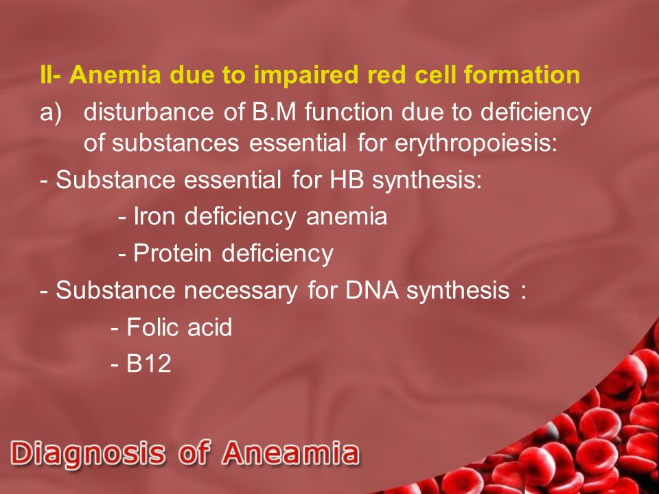 II- Anemia due to impaired red cell formation a)disturbance of B.M function due to deficiency of substances essential for erythropoiesis: - Substance essential for HB synthesis: - Iron deficiency anemia - Protein deficiency - Substance necessary for DNA synthesis : - Folic acid - B12