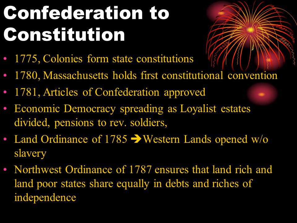 Confederation to Constitution 1775, Colonies form state constitutions 1780, Massachusetts holds first constitutional convention 1781, Articles of Confederation approved Economic Democracy spreading as Loyalist estates divided, pensions to rev.