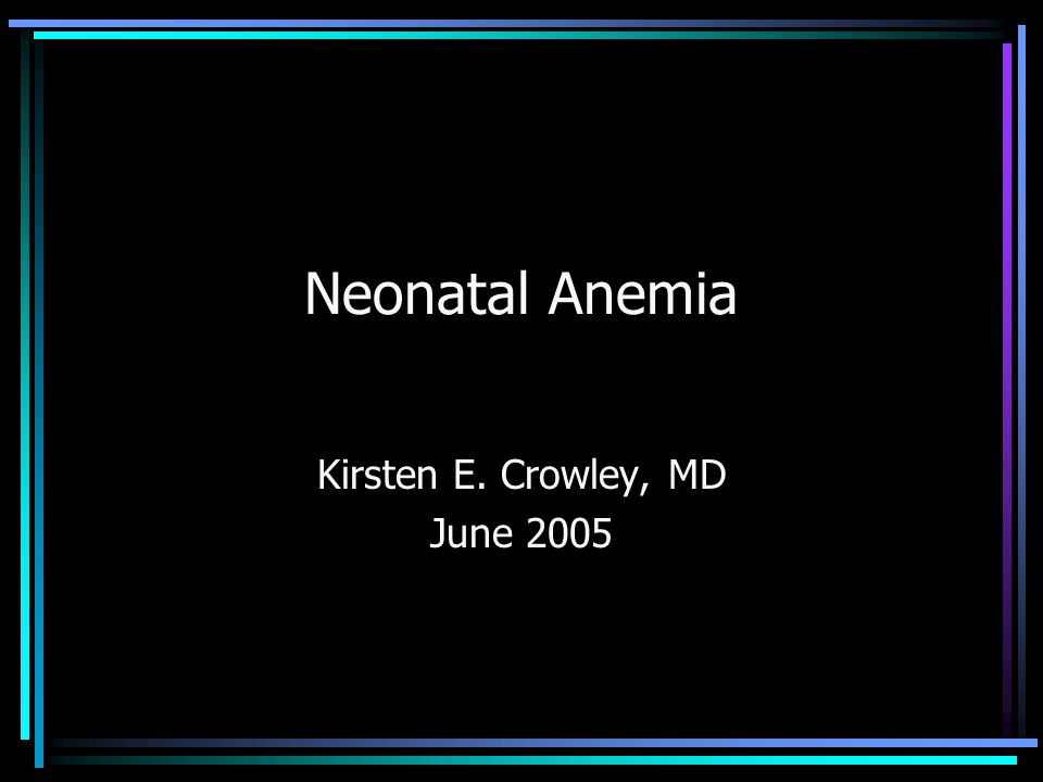 Neonatal Anemia Kirsten E. Crowley, MD June 2005
