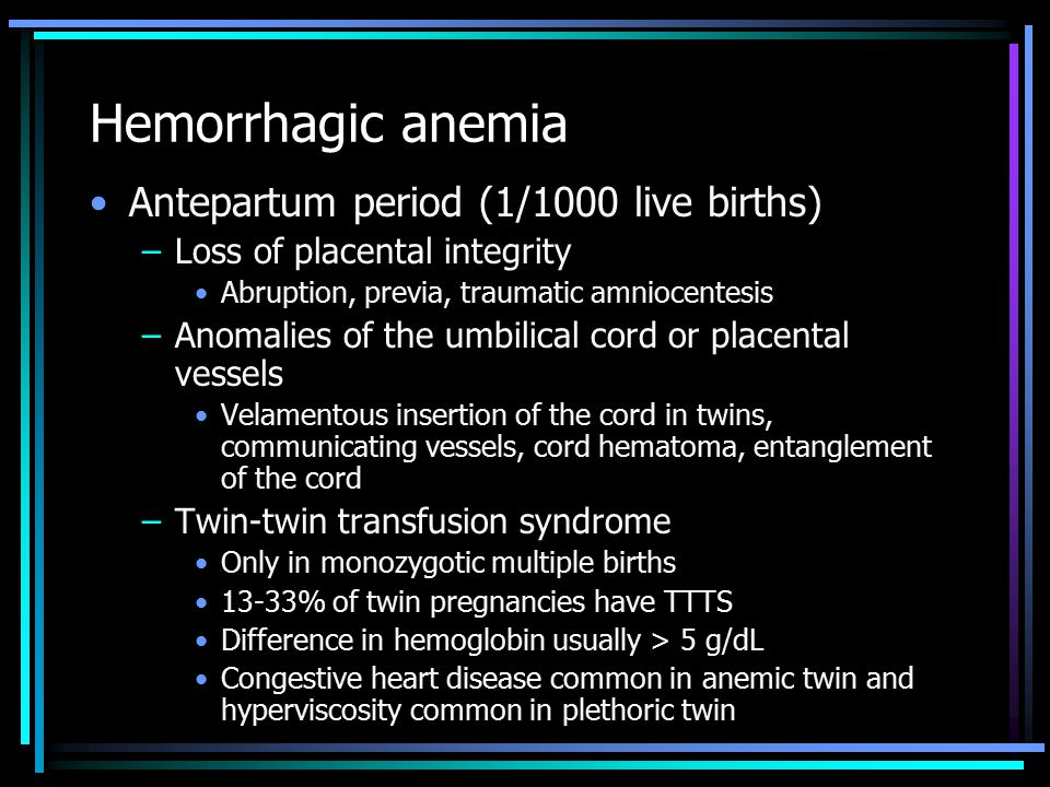 Hemorrhagic anemia Antepartum period (1/1000 live births) –Loss of placental integrity Abruption, previa, traumatic amniocentesis –Anomalies of the umbilical cord or placental vessels Velamentous insertion of the cord in twins, communicating vessels, cord hematoma, entanglement of the cord –Twin-twin transfusion syndrome Only in monozygotic multiple births 13-33% of twin pregnancies have TTTS Difference in hemoglobin usually > 5 g/dL Congestive heart disease common in anemic twin and hyperviscosity common in plethoric twin