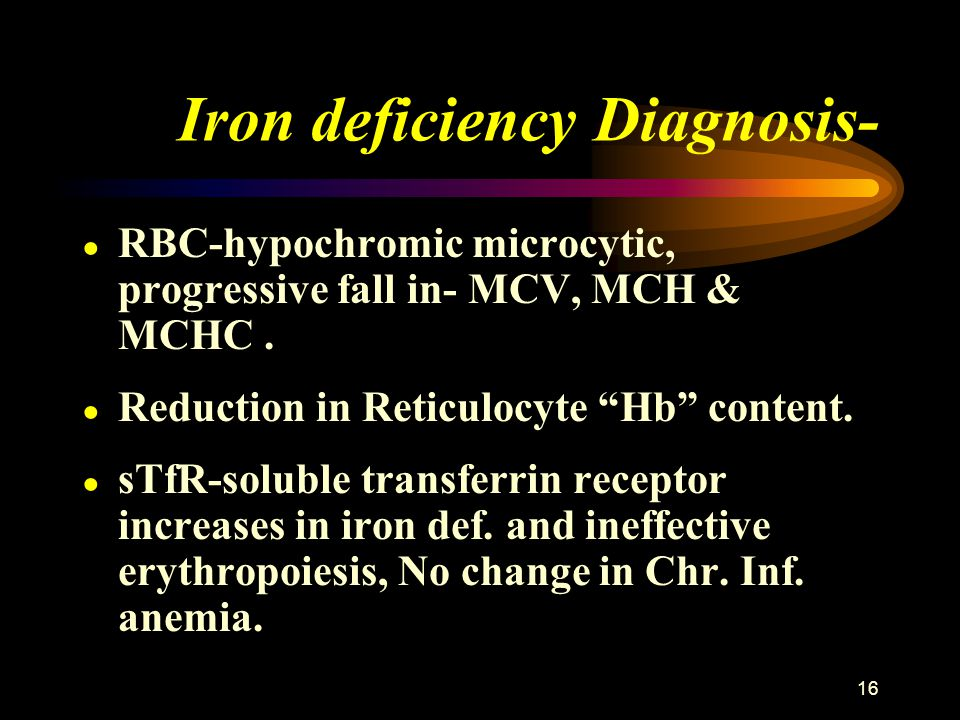 "16 Iron deficiency Diagnosis- ● RBC-hypochromic microcytic, progressive fall in- MCV, MCH & MCHC. ● Reduction in Reticulocyte ""Hb"" content. ● sTfR-sol"