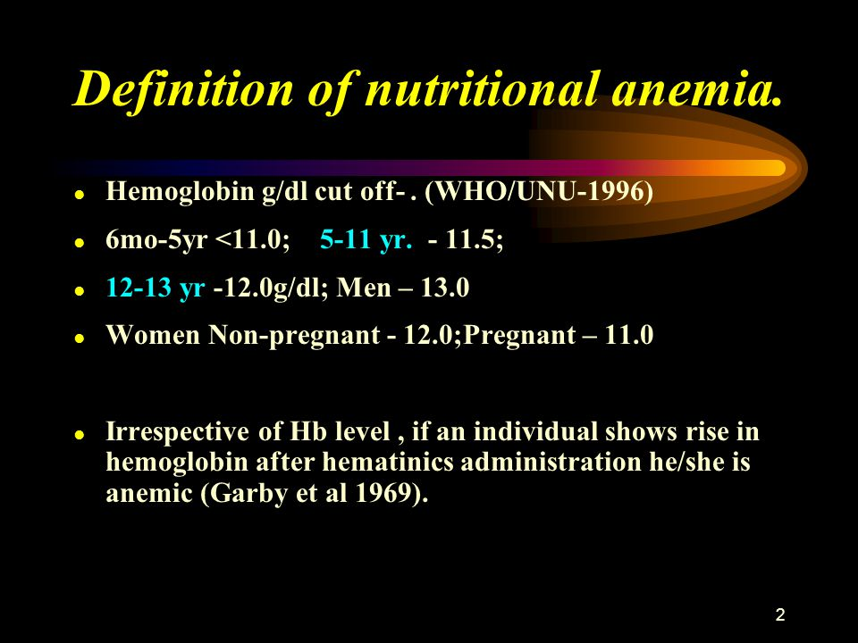 2 Definition of nutritional anemia. ● Hemoglobin g/dl cut off-. (WHO/UNU-1996) ● 6mo-5yr <11.0; 5-11 yr. - 11.5; ● 12-13 yr -12.0g/dl; Men – 13.0 ● Wo