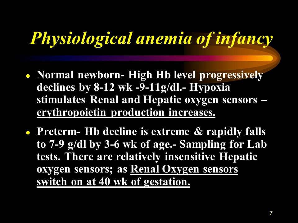 7 Physiological anemia of infancy ● Normal newborn- High Hb level progressively declines by 8-12 wk -9-11g/dl.- Hypoxia stimulates Renal and Hepatic o