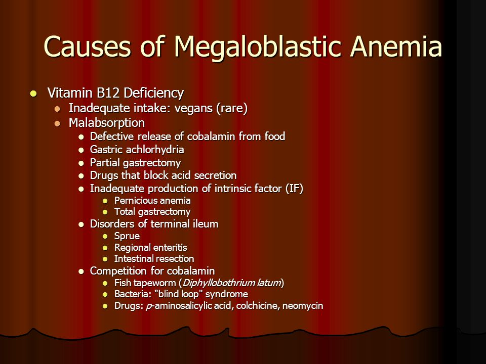 Causes of Megaloblastic Anemia Vitamin B12 Deficiency Vitamin B12 Deficiency Inadequate intake: vegans (rare) Inadequate intake: vegans (rare) Malabsorption Malabsorption Defective release of cobalamin from food Defective release of cobalamin from food Gastric achlorhydria Gastric achlorhydria Partial gastrectomy Partial gastrectomy Drugs that block acid secretion Drugs that block acid secretion Inadequate production of intrinsic factor (IF) Inadequate production of intrinsic factor (IF) Pernicious anemia Pernicious anemia Total gastrectomy Total gastrectomy Disorders of terminal ileum Disorders of terminal ileum Sprue Sprue Regional enteritis Regional enteritis Intestinal resection Intestinal resection Competition for cobalamin Competition for cobalamin Fish tapeworm (Diphyllobothrium latum) Fish tapeworm (Diphyllobothrium latum) Bacteria: blind loop syndrome Bacteria: blind loop syndrome Drugs: p-aminosalicylic acid, colchicine, neomycin Drugs: p-aminosalicylic acid, colchicine, neomycin