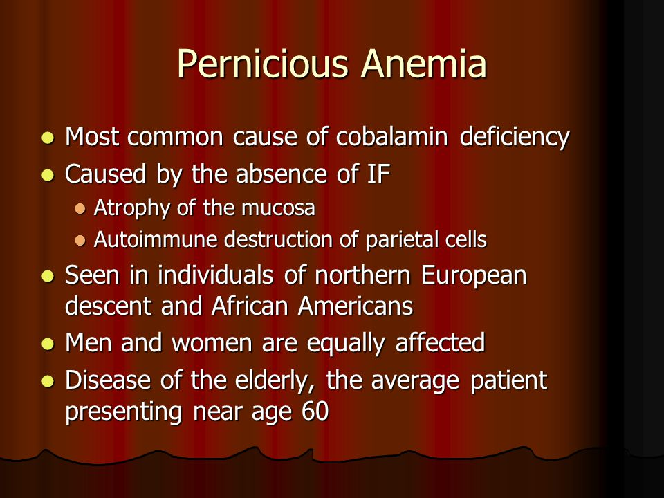 Pernicious Anemia Most common cause of cobalamin deficiency Most common cause of cobalamin deficiency Caused by the absence of IF Caused by the absence of IF Atrophy of the mucosa Atrophy of the mucosa Autoimmune destruction of parietal cells Autoimmune destruction of parietal cells Seen in individuals of northern European descent and African Americans Seen in individuals of northern European descent and African Americans Men and women are equally affected Men and women are equally affected Disease of the elderly, the average patient presenting near age 60 Disease of the elderly, the average patient presenting near age 60