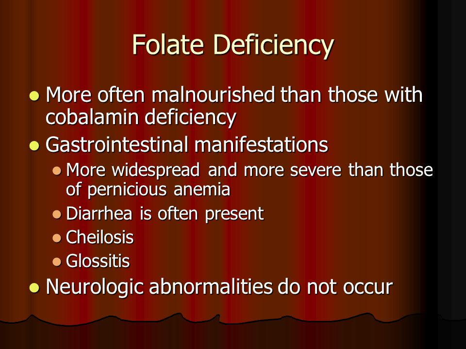 Folate Deficiency More often malnourished than those with cobalamin deficiency More often malnourished than those with cobalamin deficiency Gastrointestinal manifestations Gastrointestinal manifestations More widespread and more severe than those of pernicious anemia More widespread and more severe than those of pernicious anemia Diarrhea is often present Diarrhea is often present Cheilosis Cheilosis Glossitis Glossitis Neurologic abnormalities do not occur Neurologic abnormalities do not occur