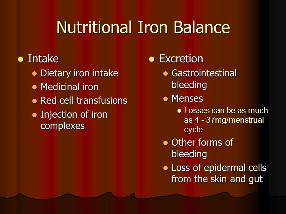 Nutritional Iron Balance Intake Intake Dietary iron intake Dietary iron intake Medicinal iron Medicinal iron Red cell transfusions Red cell transfusions Injection of iron complexes Injection of iron complexes Excretion Excretion Gastrointestinal bleeding Menses Losses can be as much as 4 - 37mg/menstrual cycle Other forms of bleeding Loss of epidermal cells from the skin and gut
