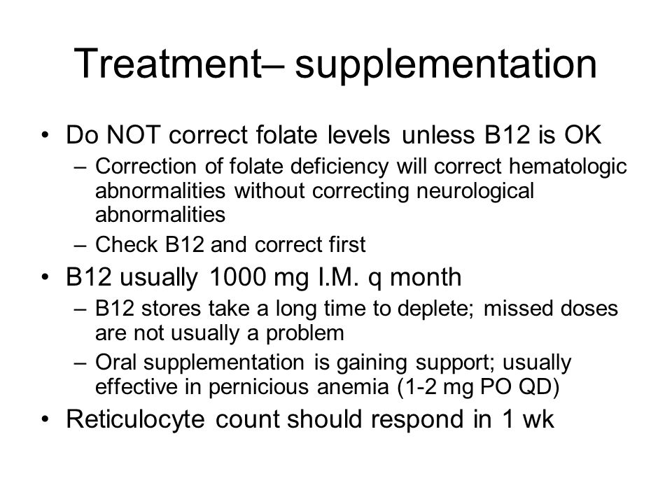 Labs Folate and B12 levels Schilling test may be useful to establish etiology of B12 deficiency –Assesses radioactive B12 absorption with and without exogenous IF Other tests if pernicious anemia is suspected –Anti- parietal cell antibodies, anti-IF antibodies –Secondary causes of poor absorption should be sought (gastritis, ileal problems, ETOH, etc.)