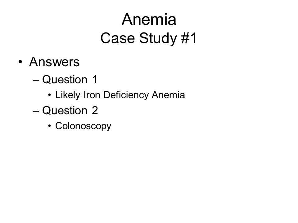Anemia Case Study #1 Two questions: –What is your diagnosis.
