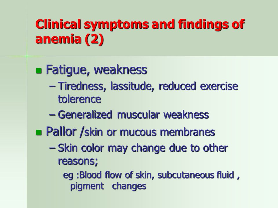 Clinical symptoms and findings of anemia (2) Fatigue, weakness Fatigue, weakness –Tiredness, lassitude, reduced exercise tolerence –Generalized muscular weakness Pallor / skin or mucous membranes Pallor / skin or mucous membranes –Skin color may change due to other reasons; eg :Blood flow of skin, subcutaneous fluid, pigment changes