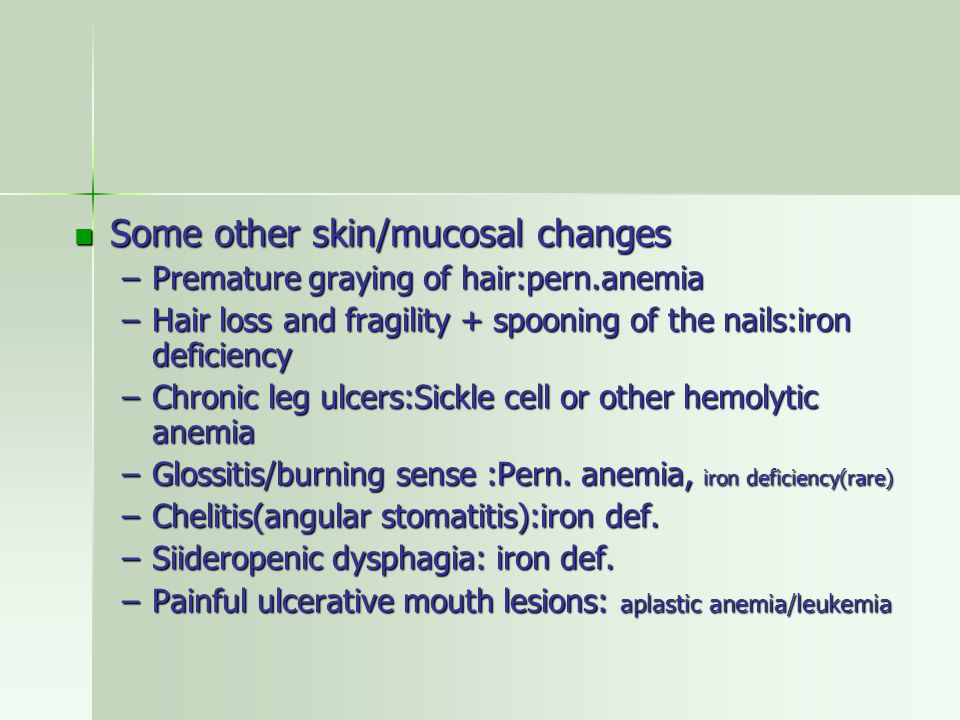 Some other skin/mucosal changes Some other skin/mucosal changes –Premature graying of hair:pern.anemia –Hair loss and fragility + spooning of the nails:iron deficiency –Chronic leg ulcers:Sickle cell or other hemolytic anemia –Glossitis/burning sense :Pern.