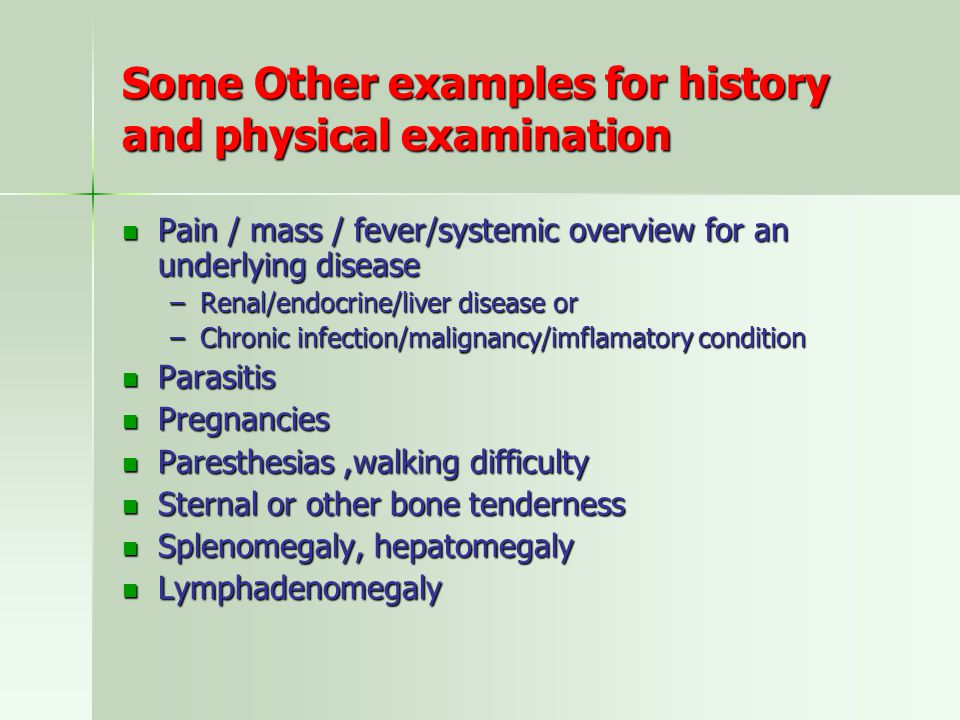 Some Other examples for history and physical examination Pain / mass / fever/systemic overview for an underlying disease Pain / mass / fever/systemic overview for an underlying disease –Renal/endocrine/liver disease or –Chronic infection/malignancy/imflamatory condition Parasitis Parasitis Pregnancies Pregnancies Paresthesias,walking difficulty Paresthesias,walking difficulty Sternal or other bone tenderness Sternal or other bone tenderness Splenomegaly, hepatomegaly Splenomegaly, hepatomegaly Lymphadenomegaly Lymphadenomegaly