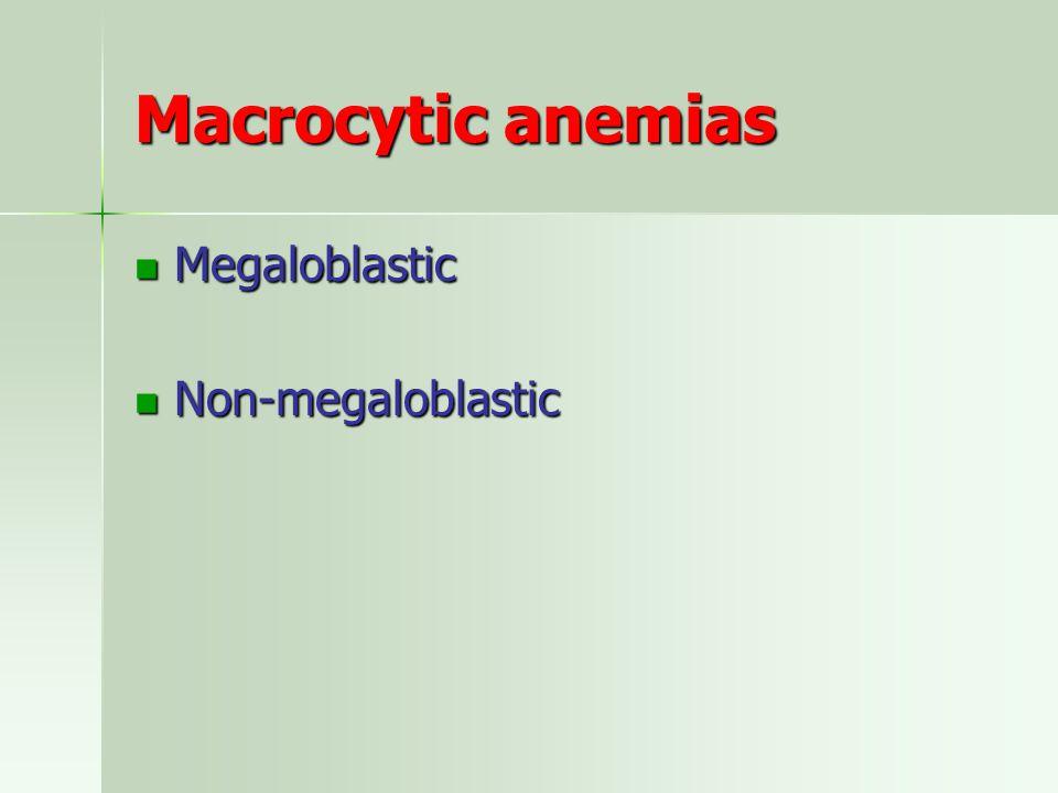 Macrocytic anemias Megaloblastic Megaloblastic Non-megaloblastic Non-megaloblastic