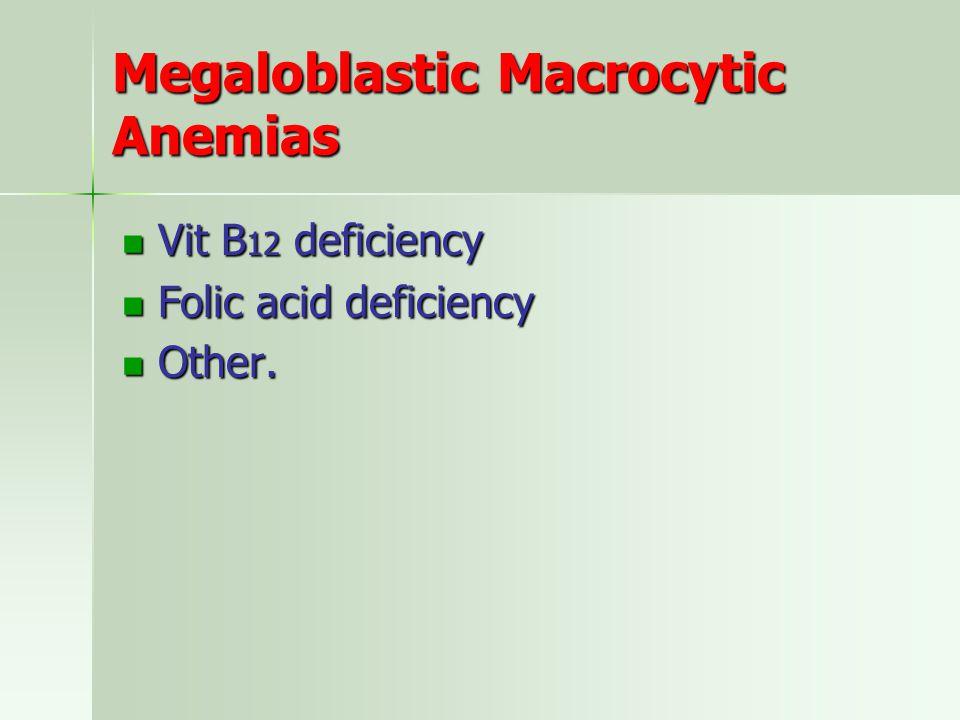 Megaloblastic Macrocytic Anemias Vit B 12 deficiency Vit B 12 deficiency Folic acid deficiency Folic acid deficiency Other.