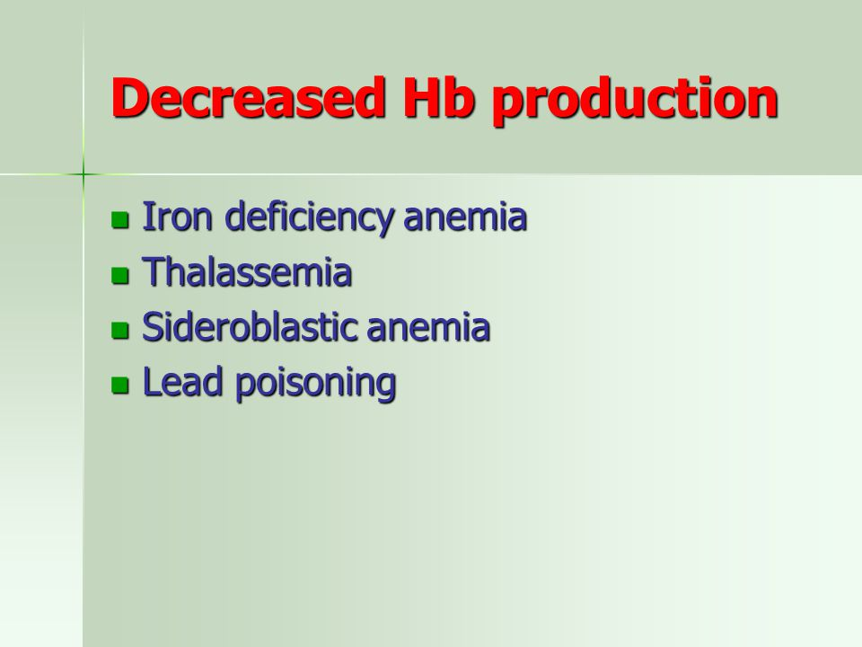 Decreased Hb production Iron deficiency anemia Iron deficiency anemia Thalassemia Thalassemia Sideroblastic anemia Sideroblastic anemia Lead poisoning Lead poisoning