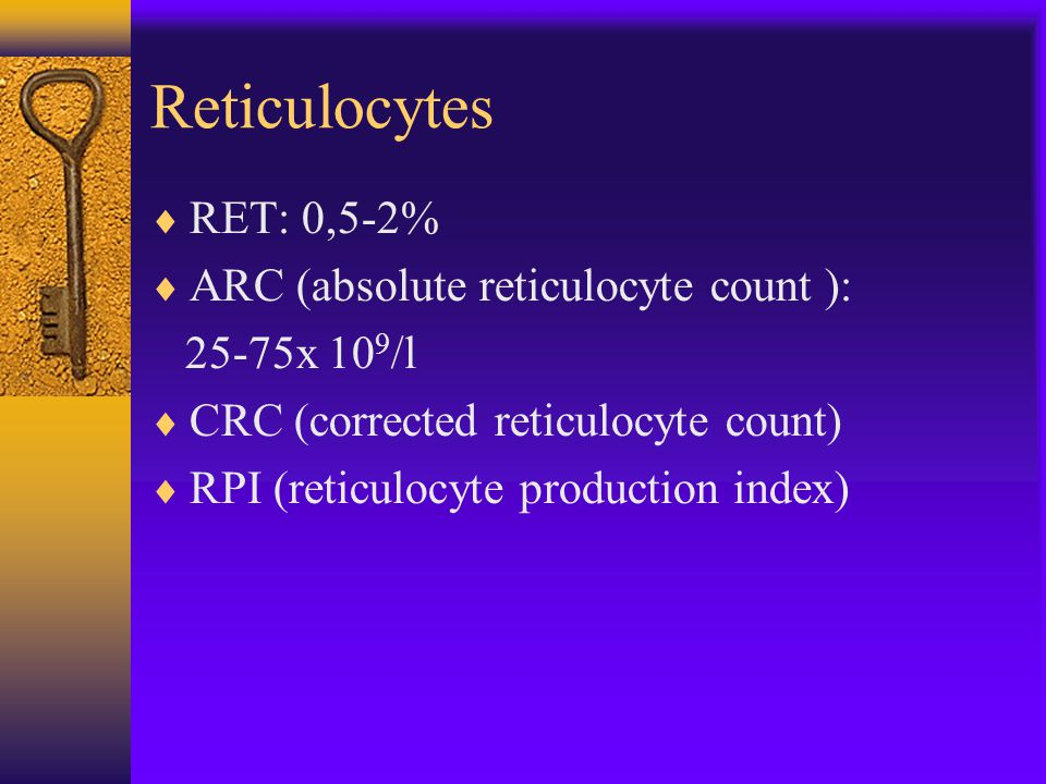 Reticulocytes  RET: 0,5-2%  ARC (absolute reticulocyte count ): 25-75x 10 9 /l  CRC (corrected reticulocyte count)  RPI (reticulocyte production index)