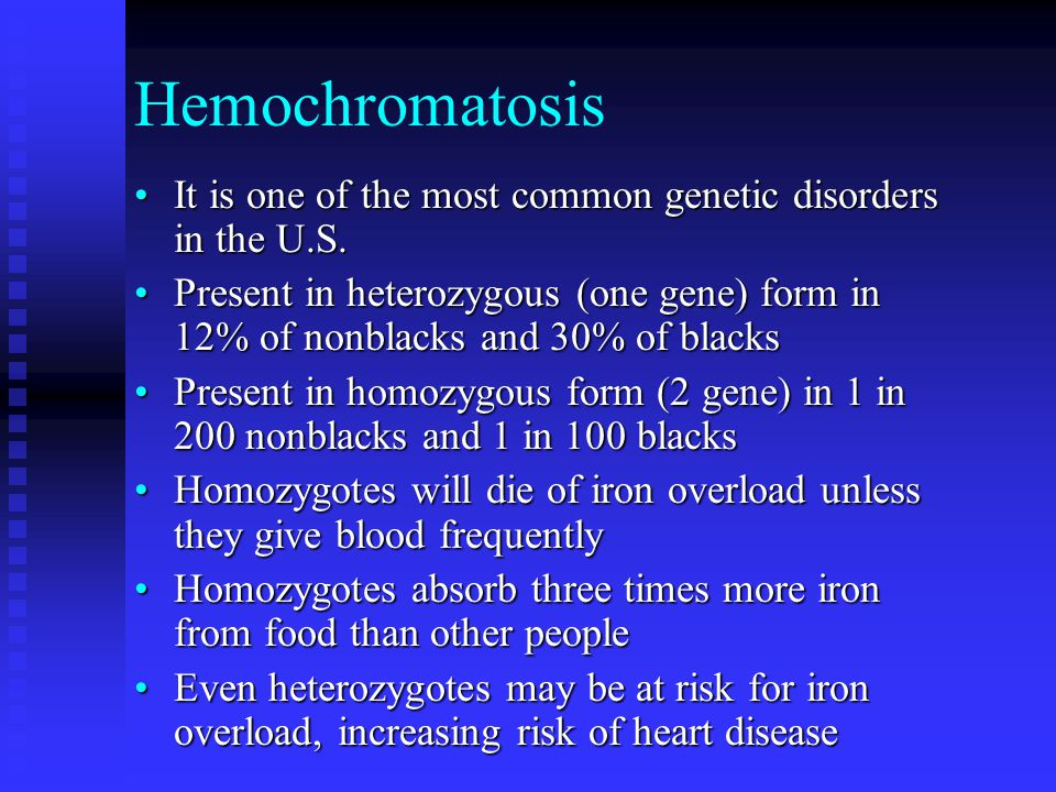 Hemochromatosis It is one of the most common genetic disorders in the U.S.It is one of the most common genetic disorders in the U.S. Present in hetero