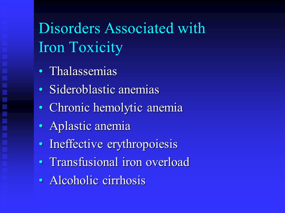 Disorders Associated with Iron Toxicity ThalassemiasThalassemias Sideroblastic anemiasSideroblastic anemias Chronic hemolytic anemiaChronic hemolytic anemia Aplastic anemiaAplastic anemia Ineffective erythropoiesisIneffective erythropoiesis Transfusional iron overloadTransfusional iron overload Alcoholic cirrhosisAlcoholic cirrhosis