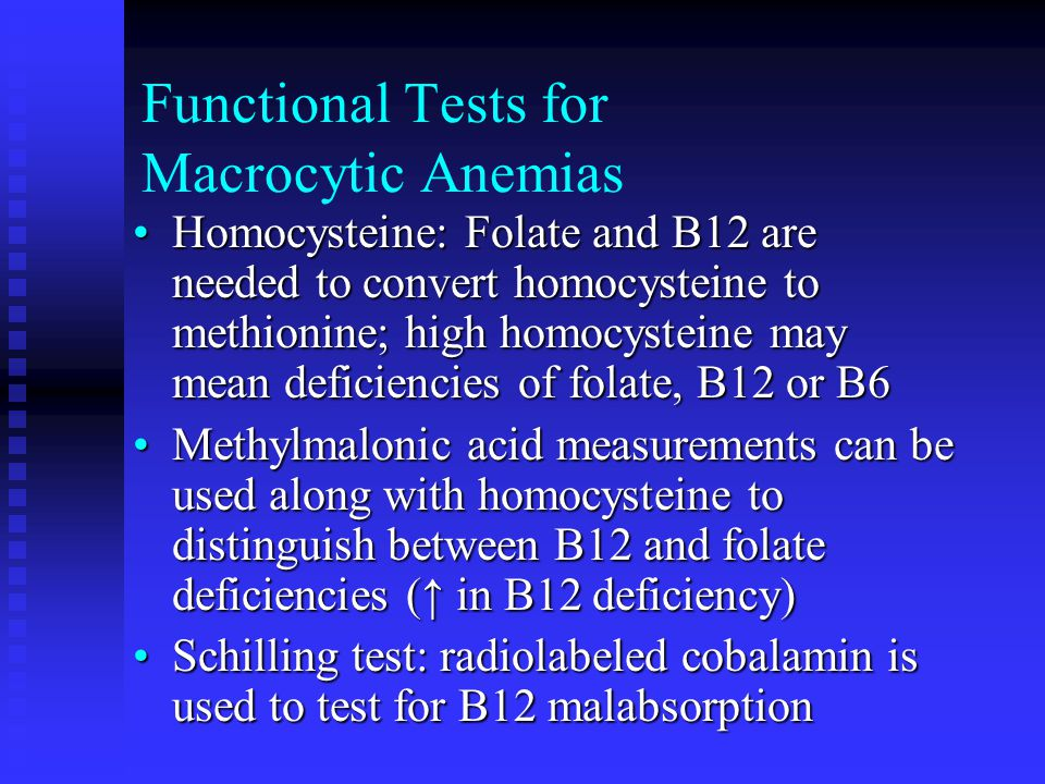 Functional Tests for Macrocytic Anemias Homocysteine: Folate and B12 are needed to convert homocysteine to methionine; high homocysteine may mean defi