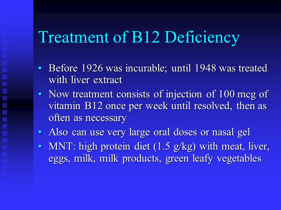 Treatment of B12 Deficiency Before 1926 was incurable; until 1948 was treated with liver extractBefore 1926 was incurable; until 1948 was treated with liver extract Now treatment consists of injection of 100 mcg of vitamin B12 once per week until resolved, then as often as necessaryNow treatment consists of injection of 100 mcg of vitamin B12 once per week until resolved, then as often as necessary Also can use very large oral doses or nasal gelAlso can use very large oral doses or nasal gel MNT: high protein diet (1.5 g/kg) with meat, liver, eggs, milk, milk products, green leafy vegetablesMNT: high protein diet (1.5 g/kg) with meat, liver, eggs, milk, milk products, green leafy vegetables