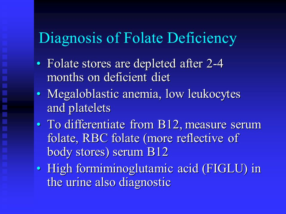 Diagnosis of Folate Deficiency Folate stores are depleted after 2-4 months on deficient dietFolate stores are depleted after 2-4 months on deficient diet Megaloblastic anemia, low leukocytes and plateletsMegaloblastic anemia, low leukocytes and platelets To differentiate from B12, measure serum folate, RBC folate (more reflective of body stores) serum B12To differentiate from B12, measure serum folate, RBC folate (more reflective of body stores) serum B12 High formiminoglutamic acid (FIGLU) in the urine also diagnosticHigh formiminoglutamic acid (FIGLU) in the urine also diagnostic
