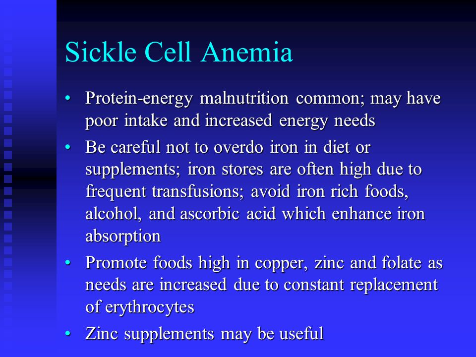 Sickle Cell Anemia Protein-energy malnutrition common; may have poor intake and increased energy needsProtein-energy malnutrition common; may have poor intake and increased energy needs Be careful not to overdo iron in diet or supplements; iron stores are often high due to frequent transfusions; avoid iron rich foods, alcohol, and ascorbic acid which enhance iron absorptionBe careful not to overdo iron in diet or supplements; iron stores are often high due to frequent transfusions; avoid iron rich foods, alcohol, and ascorbic acid which enhance iron absorption Promote foods high in copper, zinc and folate as needs are increased due to constant replacement of erythrocytesPromote foods high in copper, zinc and folate as needs are increased due to constant replacement of erythrocytes Zinc supplements may be usefulZinc supplements may be useful