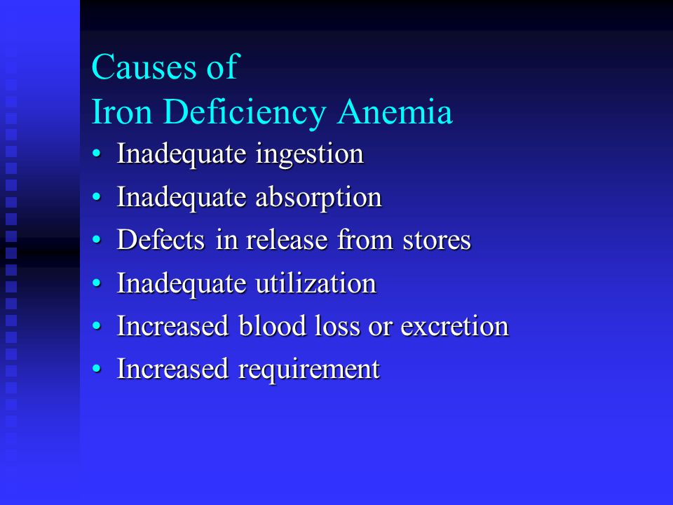 Causes of Iron Deficiency Anemia Inadequate ingestionInadequate ingestion Inadequate absorptionInadequate absorption Defects in release from storesDefects in release from stores Inadequate utilizationInadequate utilization Increased blood loss or excretionIncreased blood loss or excretion Increased requirementIncreased requirement