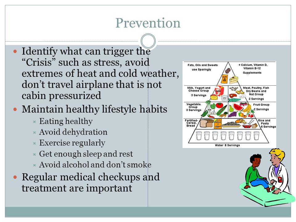 Prevention Identify what can trigger the Crisis such as stress, avoid extremes of heat and cold weather, don't travel airplane that is not cabin pressurized Maintain healthy lifestyle habits  Eating healthy  Avoid dehydration  Exercise regularly  Get enough sleep and rest  Avoid alcohol and don't smoke Regular medical checkups and treatment are important