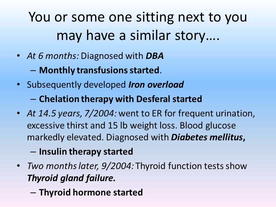You or some one sitting next to you may have a similar story…. At 6 months: Diagnosed with DBA – Monthly transfusions started. Subsequently developed