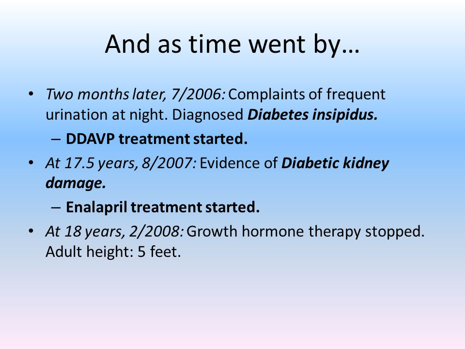 And as time went by… Two months later, 7/2006: Complaints of frequent urination at night. Diagnosed Diabetes insipidus. – DDAVP treatment started. At