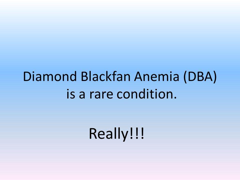 Diamond Blackfan Anemia (DBA) is a rare condition. Really!!!