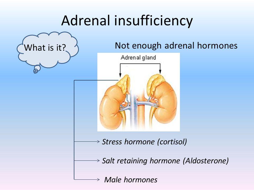 Adrenal insufficiency Stress hormone (cortisol) Salt retaining hormone (Aldosterone) Male hormones What is it.