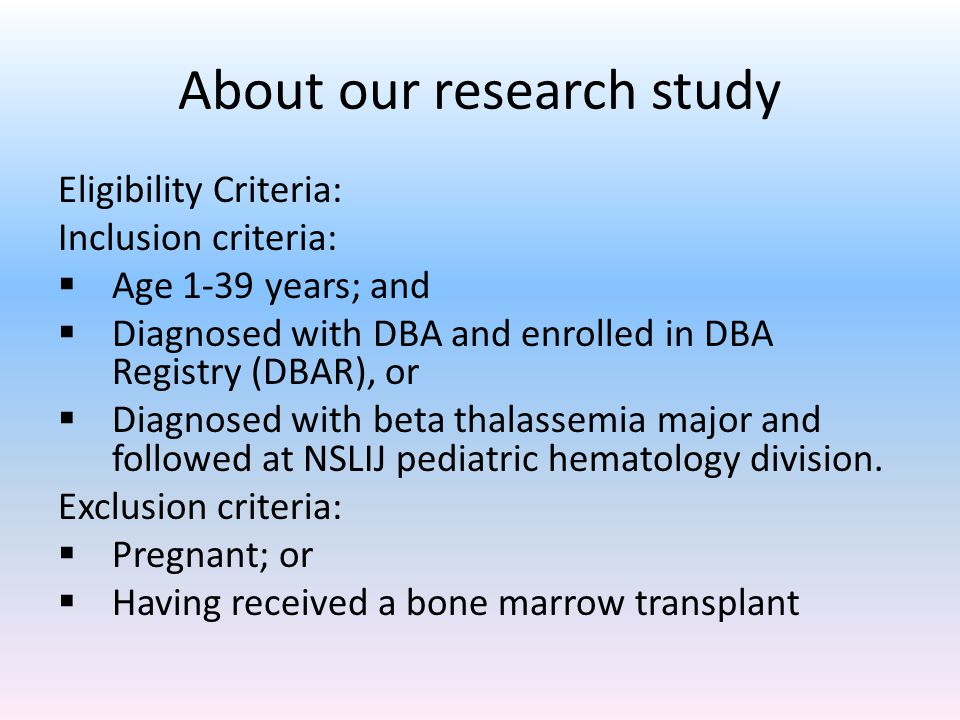 About our research study Eligibility Criteria: Inclusion criteria:  Age 1-39 years; and  Diagnosed with DBA and enrolled in DBA Registry (DBAR), or