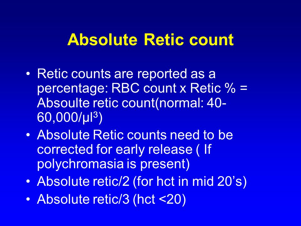 Absolute Retic count Retic counts are reported as a percentage: RBC count x Retic % = Absoulte retic count(normal: 40- 60,000/μl 3 ) Absolute Retic counts need to be corrected for early release ( If polychromasia is present) Absolute retic/2 (for hct in mid 20's) Absolute retic/3 (hct <20)