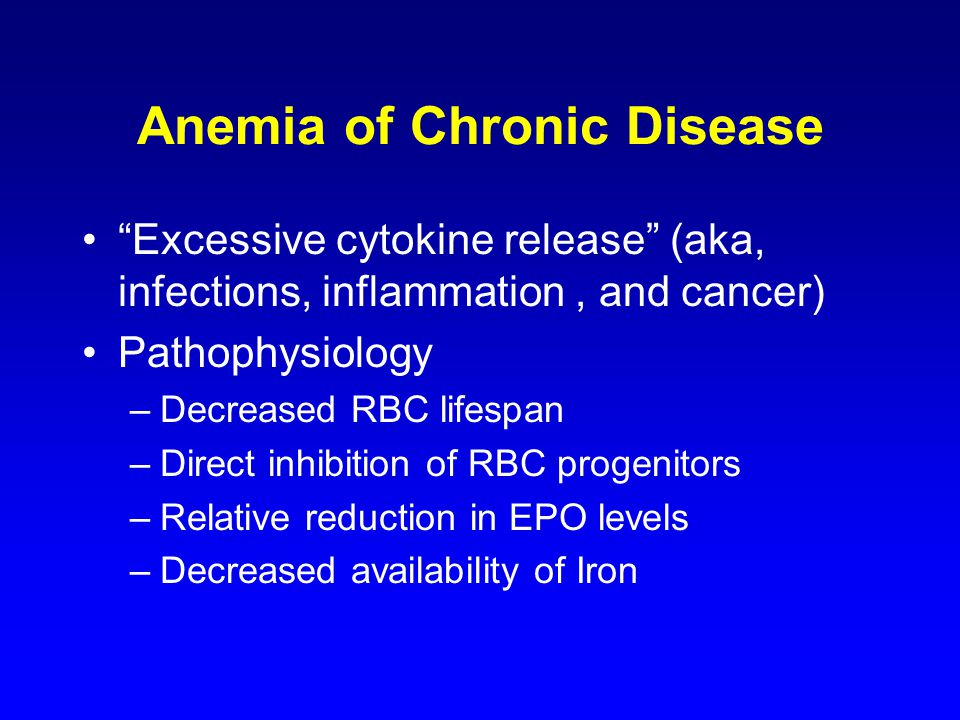 Anemia of Chronic Disease Excessive cytokine release (aka, infections, inflammation, and cancer) Pathophysiology –Decreased RBC lifespan –Direct inhibition of RBC progenitors –Relative reduction in EPO levels –Decreased availability of Iron