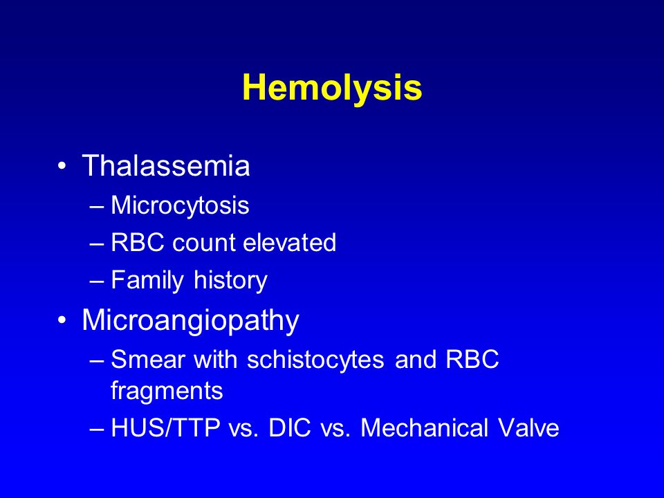 Hemolysis Thalassemia –Microcytosis –RBC count elevated –Family history Microangiopathy –Smear with schistocytes and RBC fragments –HUS/TTP vs. DIC vs