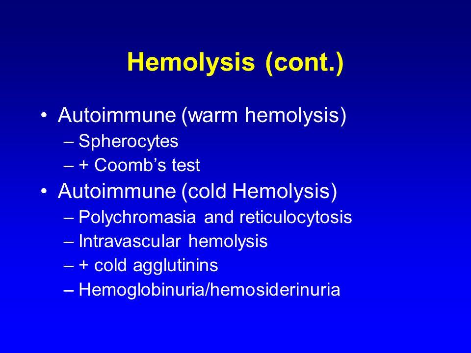 Hemolysis (cont.) Autoimmune (warm hemolysis) –Spherocytes –+ Coomb's test Autoimmune (cold Hemolysis) –Polychromasia and reticulocytosis –Intravascul