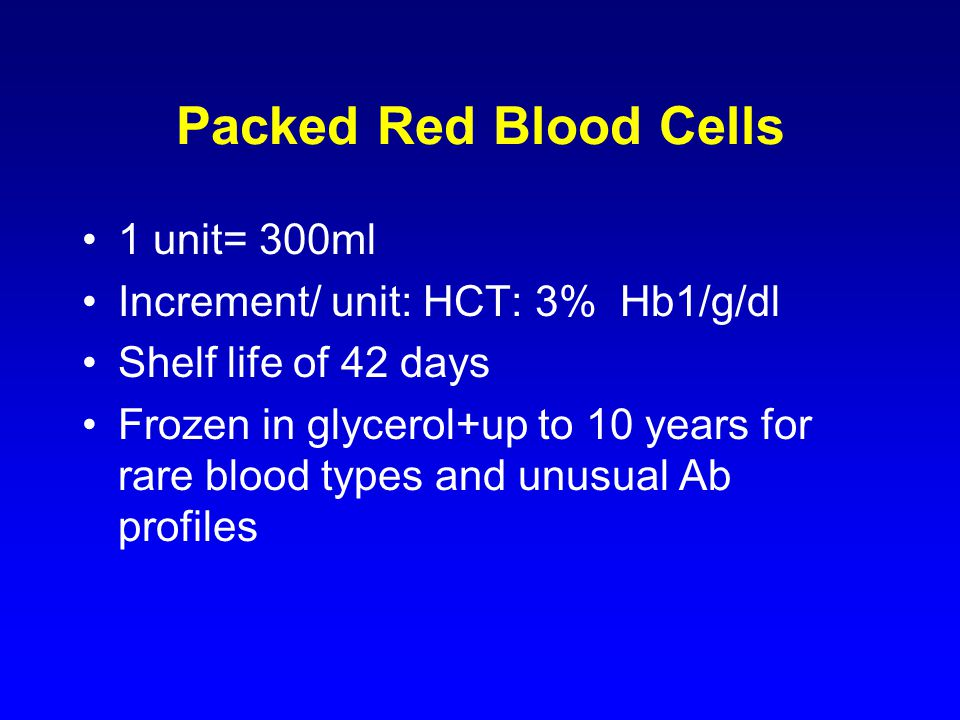 Packed Red Blood Cells 1 unit= 300ml Increment/ unit: HCT: 3% Hb1/g/dl Shelf life of 42 days Frozen in glycerol+up to 10 years for rare blood types and unusual Ab profiles