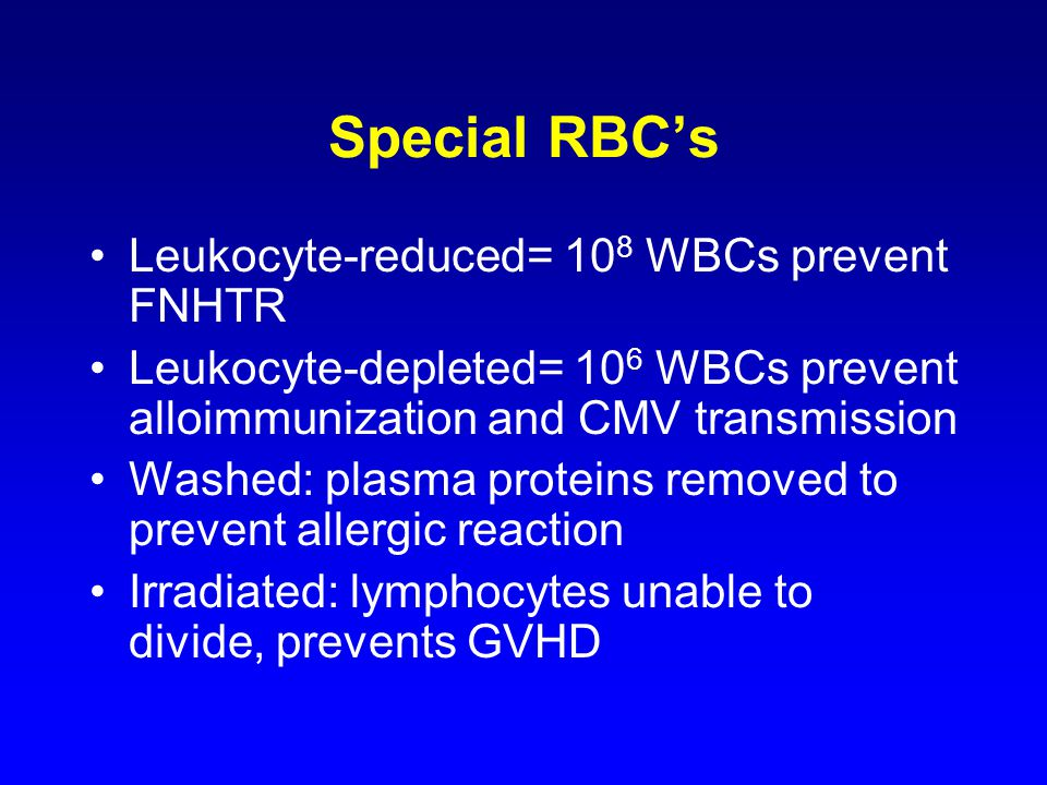 Special RBC's Leukocyte-reduced= 10 8 WBCs prevent FNHTR Leukocyte-depleted= 10 6 WBCs prevent alloimmunization and CMV transmission Washed: plasma proteins removed to prevent allergic reaction Irradiated: lymphocytes unable to divide, prevents GVHD