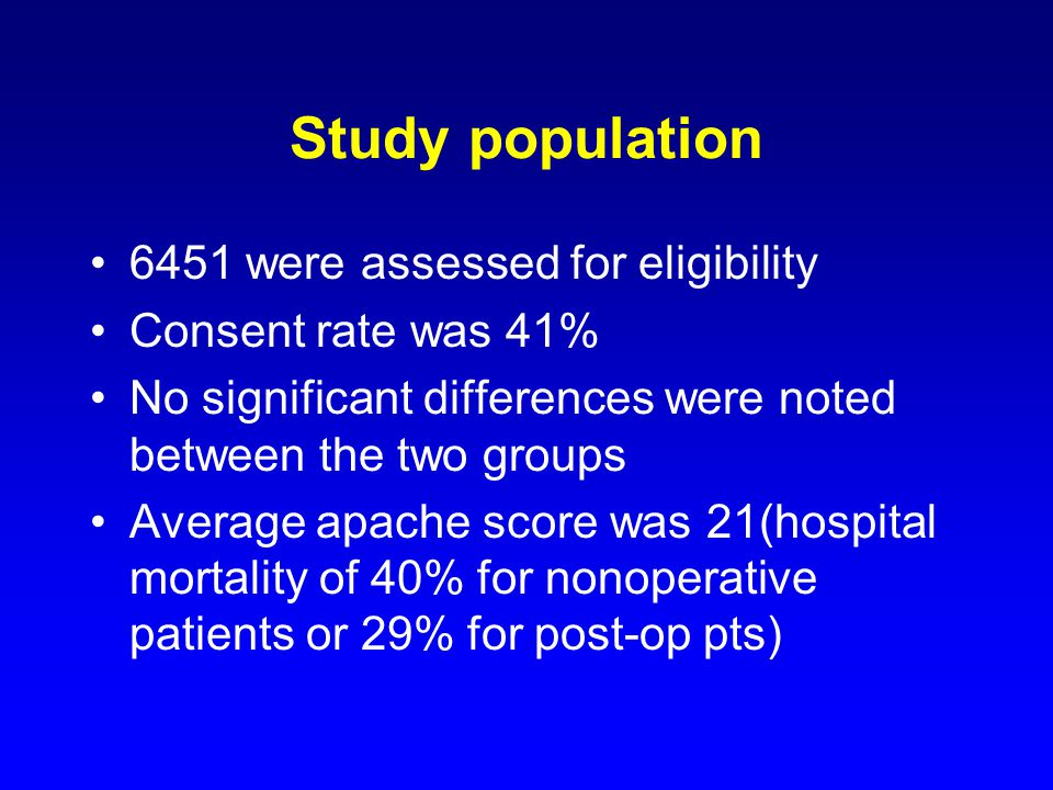 Study population 6451 were assessed for eligibility Consent rate was 41% No significant differences were noted between the two groups Average apache score was 21(hospital mortality of 40% for nonoperative patients or 29% for post-op pts)