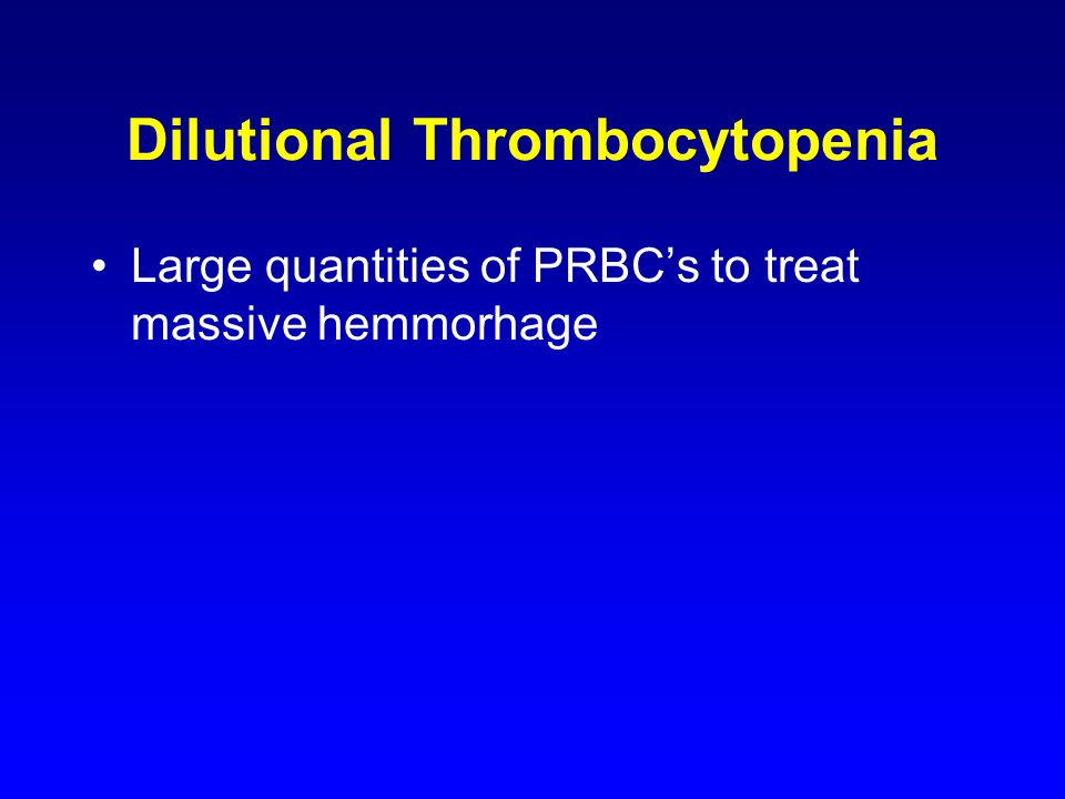 Dilutional Thrombocytopenia Large quantities of PRBC's to treat massive hemmorhage