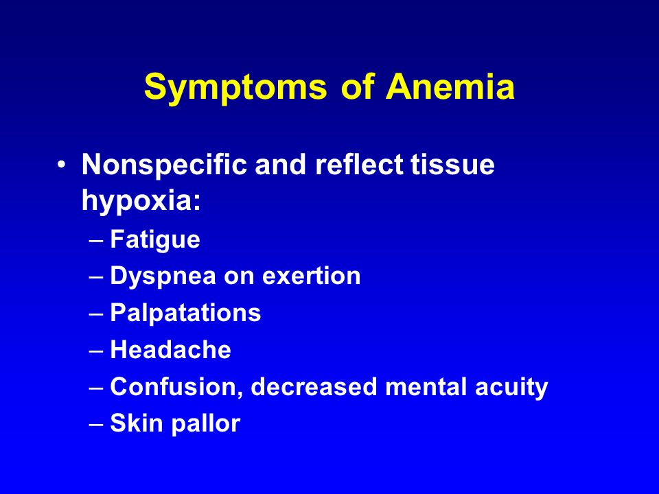 Symptoms of Anemia Nonspecific and reflect tissue hypoxia: –Fatigue –Dyspnea on exertion –Palpatations –Headache –Confusion, decreased mental acuity –Skin pallor