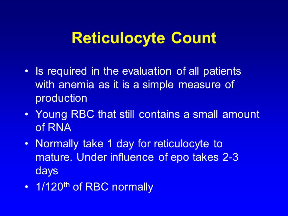 Reticulocyte Count Is required in the evaluation of all patients with anemia as it is a simple measure of production Young RBC that still contains a small amount of RNA Normally take 1 day for reticulocyte to mature.