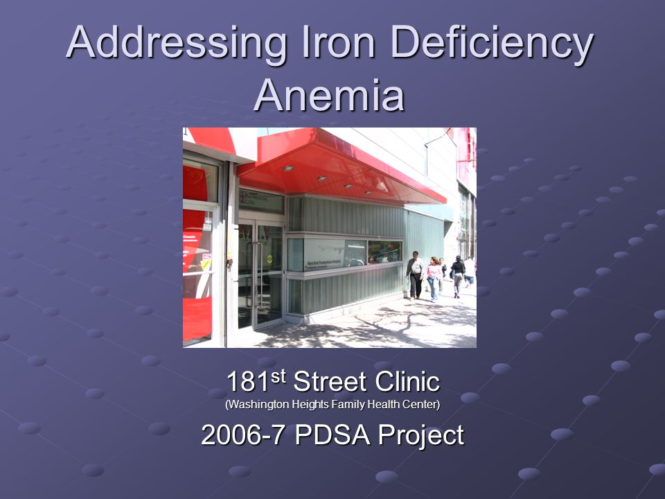 Addressing Iron Deficiency Anemia 181 st Street Clinic (Washington Heights Family Health Center) 2006-7 PDSA Project